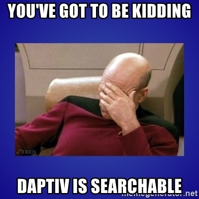 Picard facepalm  - You've GOT TO BE KIDDING DAPTIV IS SEARCHABLE