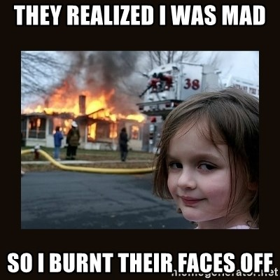 burning house girl - They realized i was mad so I burnt their faces off