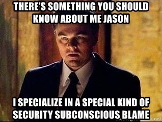 inception - there's something you should know about me Jason i specialize in a special kind of security subconscious blame