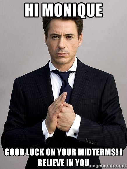 Robert Downey Jr. - HI Monique Good Luck on your midterms! I BelIeve in you
