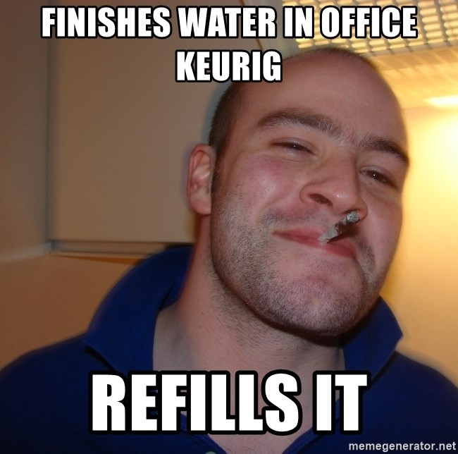 Good Guy Greg - Finishes water in Office Keurig refills it