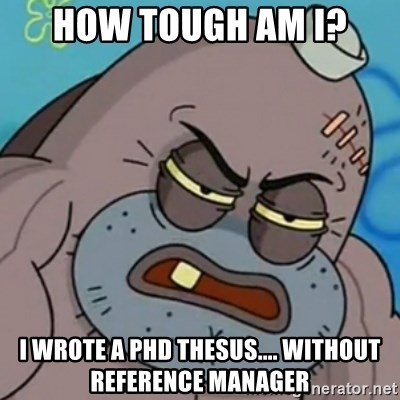 Spongebob How Tough Am I? - How tough am i? I wrote a phd thesus.... without reference manager