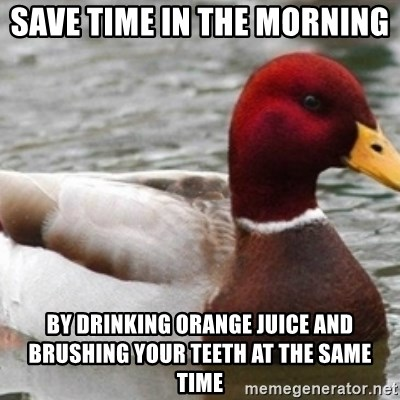 Bad Advice Mallard - save time in the morning  By drinking orange juice and brushing your teeth at the same time