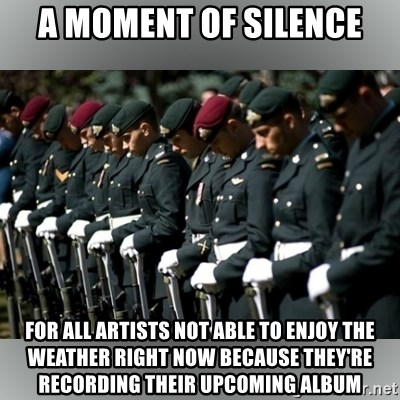 Moment Of Silence - A moment of silence for all artists not able to enjoy the weather right now because they're recording their upcoming album