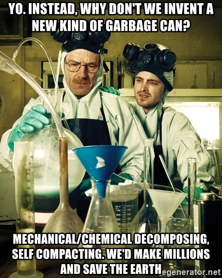 breaking bad - Yo. Instead, Why don't we invent a new kind of garbage can? Mechanical/chemical decomposing, self compacting. We'd make millions and save the earth