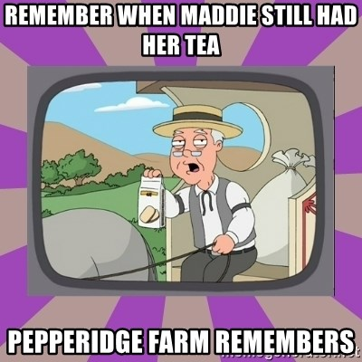 Pepperidge Farm Remembers FG - Remember when Maddie still had her tea Pepperidge farm remembers
