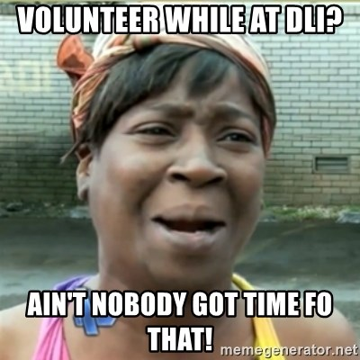 Ain't Nobody got time fo that - VOLUNTEER WHILE AT DLI? Ain't Nobody got time fo that!