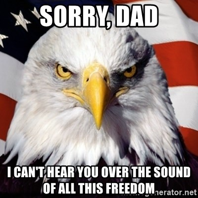 Freedom Eagle  - Sorry, dad I can't hear you over the sound of all this freedom