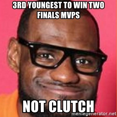 LelBron James - 3Rd youngest to win two Finals MVPS Not clutch