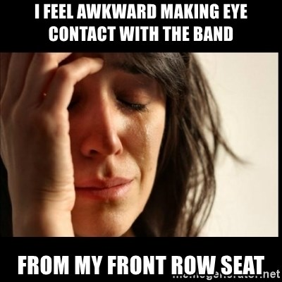 First World Problems - I feel awkward making eye contact with the band from my front row seat