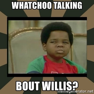 What you talkin' bout Willis  - Whatchoo talking bout willis?