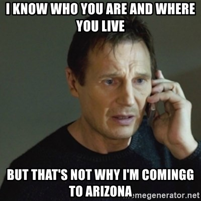 taken meme - i know who you are and where you live but that's not why i'm comingg to arizona