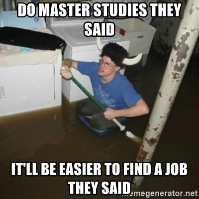 it'll be fun they say - do master studies they said it'll be easier to find a job they said