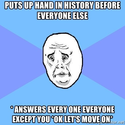 Okay Guy - PUTS UP HAND IN HISTORY BEFORE EVERYONE ELSE * ANSWERS EVERY ONE EVERYONE EXCEPT YOU *OK LET'S MOVE ON*