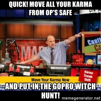 Mad Karma With Jim Cramer - Quick! move all your karma from OP's safe and put in the GoPro witch hunt!