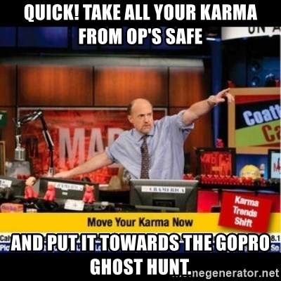 Mad Karma With Jim Cramer - quick! Take all your karma from OP's safe and put it towards the Gopro ghost hunt.