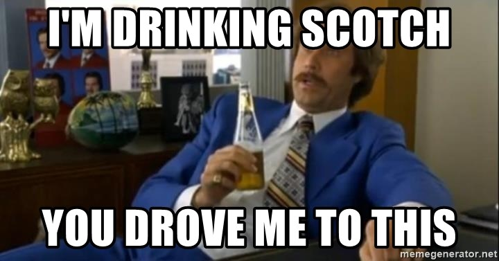 That escalated quickly-Ron Burgundy - I'm drinking scotch You drove me to this