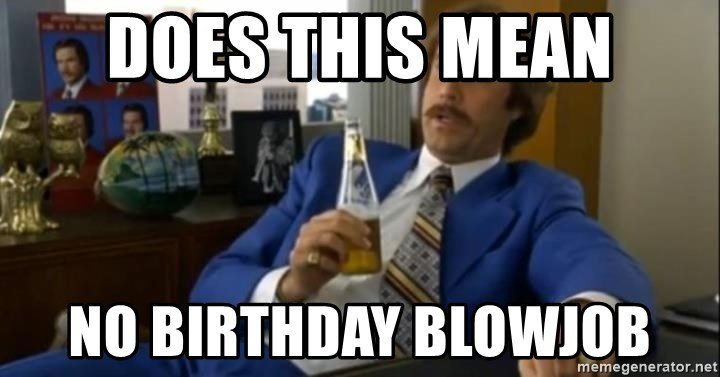 That escalated quickly-Ron Burgundy - Does this mean No birthday blowjob