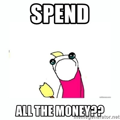 sad do all the things - Spend all the money??