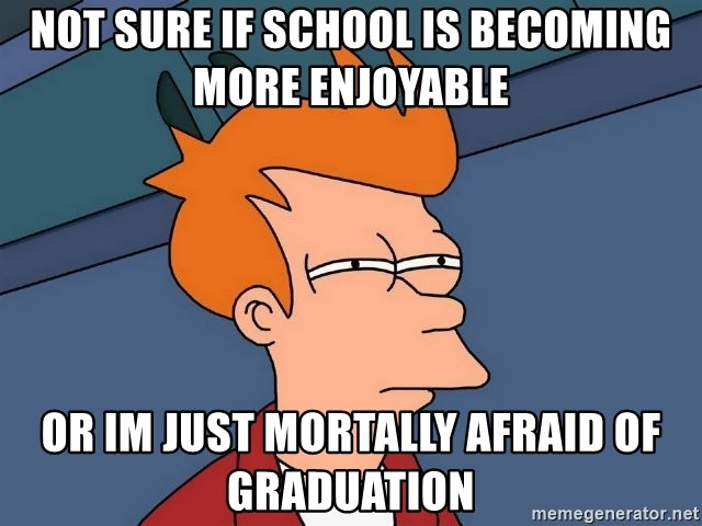 Futurama Fry - Not sure if school is becoming more enjoyable or im just mortally afraid of graduation