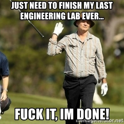 Fuck It Bill Murray - Just need to finish my Last Engineering lab ever... Fuck it, Im done!