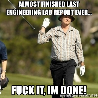 Fuck It Bill Murray - Almost finished Last engineering lab report ever... fuck it, im done!