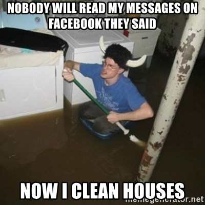 it'll be fun they say - nobody will read my messages on facebook they said now i clean houses