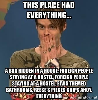 SNL Stefon - this place had everything... a bar hidden in a house, Foreign people staying at a hostel, Foreign people staying at a hostel, Elvis themed bathrooms, reese's pieces chips ahoy, everything