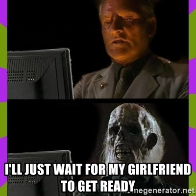 ill just wait here -  I'LL JUST WAIT FOR MY GIRLFRIEND TO GET READY