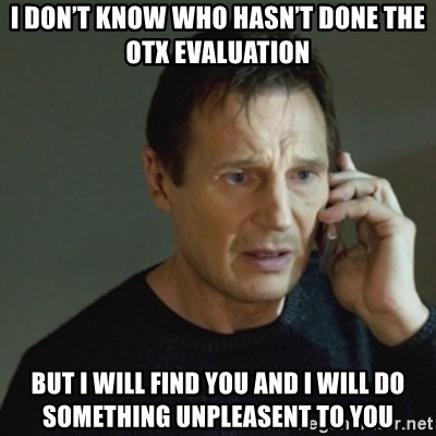 taken meme - I don't know who hasn't done the OTX evaluation But I will find you and i will do something unpleasent to you