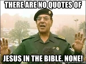 Baghdad Bob - There are no quotes Of Jesus in the bible. None!