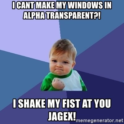 Success Kid - I cant make my windows in alpha TRANSPARENT?!    I shake my fist at you jagex!