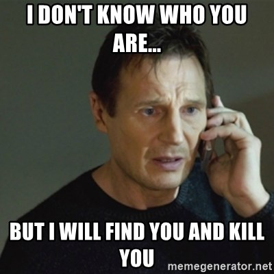 taken meme - I don't know who you are... But I will find you and kill you