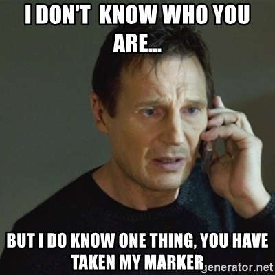 taken meme - I DON'T  KNOW WHO YOU ARE... But I do know one thiNg, you have taken my marker