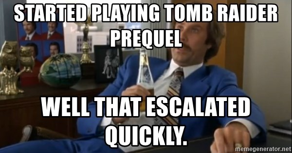 well that escalated quickly  - Started playing tomb raider prequel  Well that escalated quickly.