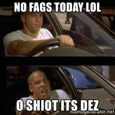 Vin Diesel Car - NO FAGS TODAY LOL O SHIOT ITS DEZ