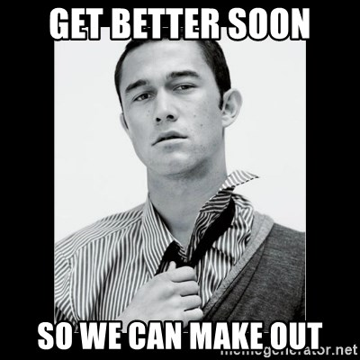 Hey Girl (Joseph Gordon-Levitt) - get better soon so we can make out