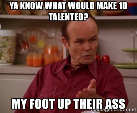Red Forman - Ya know what would make 1d talented? my foot up their ass