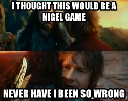 Never Have I Been So Wrong - I thought this would be a nigel game Never have I been so wrong