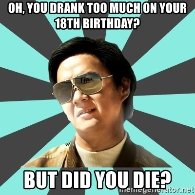 mr chow - Oh, you drank too much on your 18th birthday? But did you die?