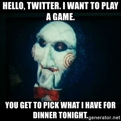 SAW - I wanna play a game - Hello, Twitter. I want to play a game. You Get To Pick what I have for dinner tonight.