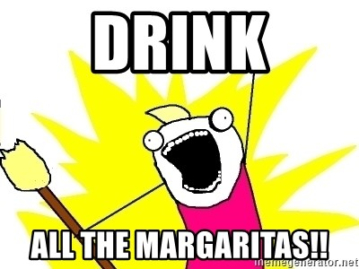 X ALL THE THINGS - DRINK ALL THE MARGARITAS!!