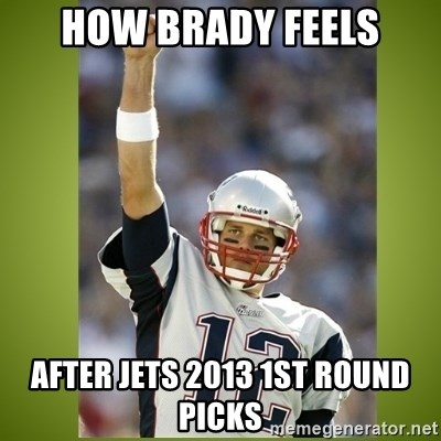 tom brady - How Brady feels after jets 2013 1st round picks