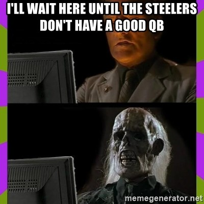 ill just wait here - I'll wait here until the steelers don't have a good QB