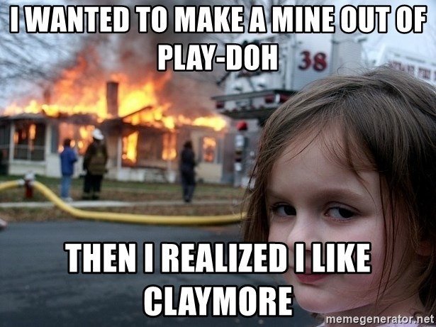Disaster Girl - I WANTED TO MAKE A MINE OUT OF PLAY-DOH THEN I REALIZED I LIKE CLAYMORE