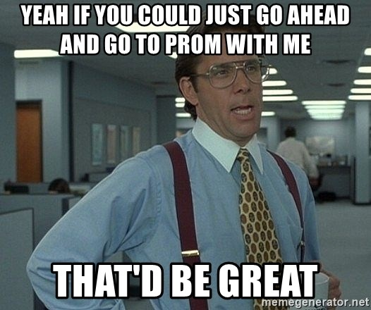 Office Space That Would Be Great - yeah if you could just go ahead and go to prom with me that'd be great