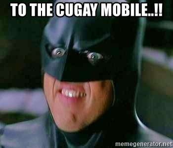 Goddamn Batman - to the cugay mobile..!!