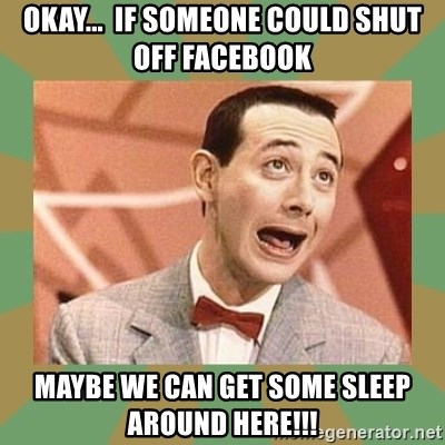 PEE WEE HERMAN - okay...  if someone could shut off facebook maybe we can get some sleep around here!!!