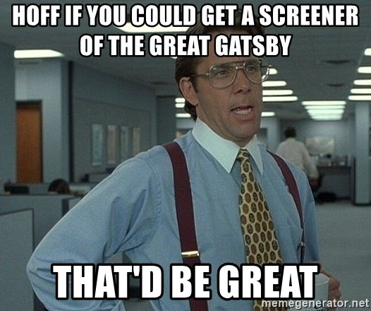 Office Space That Would Be Great - Hoff if you could get A screener of the great gatsby that'd be great