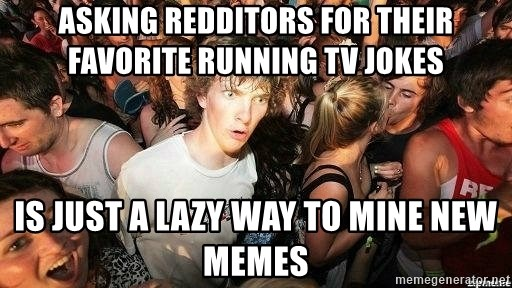 -Sudden Clarity Clarence - Asking Redditors for their favorite running TV jokes Is just a lazy way to mine new memes
